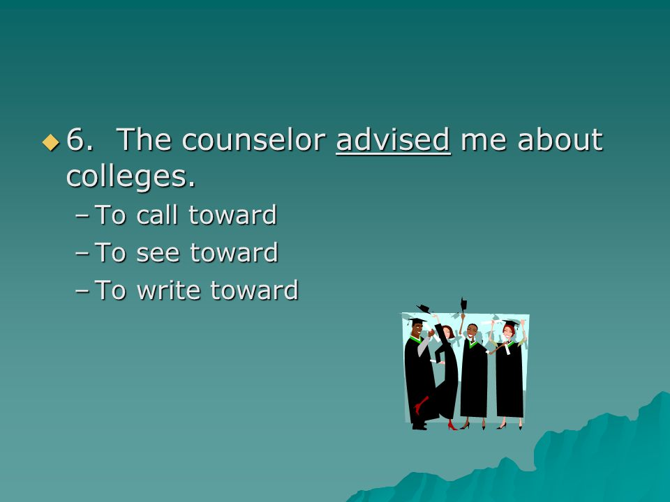 6. The counselor advised me about colleges.