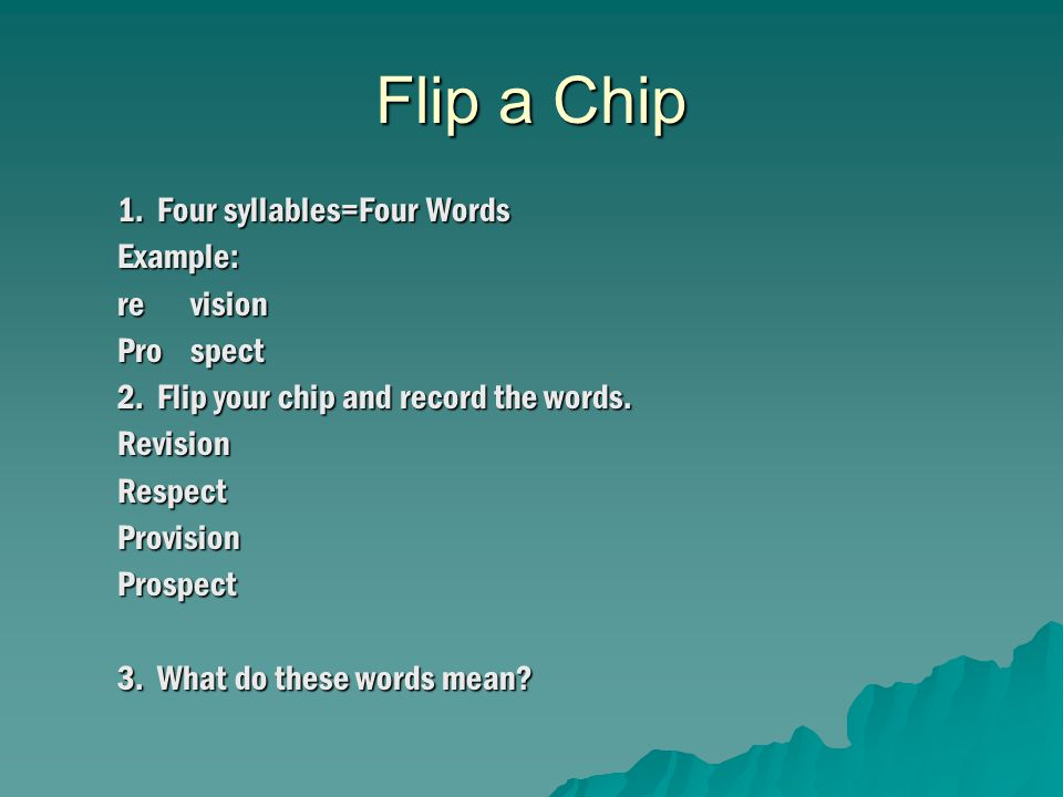 Flip a Chip 1. Four syllables=Four Words Example: re vision Pro spect