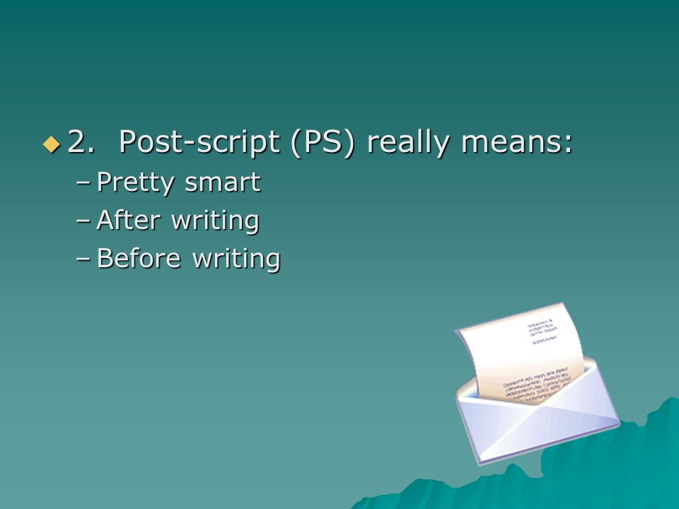 2. Post-script (PS) really means: