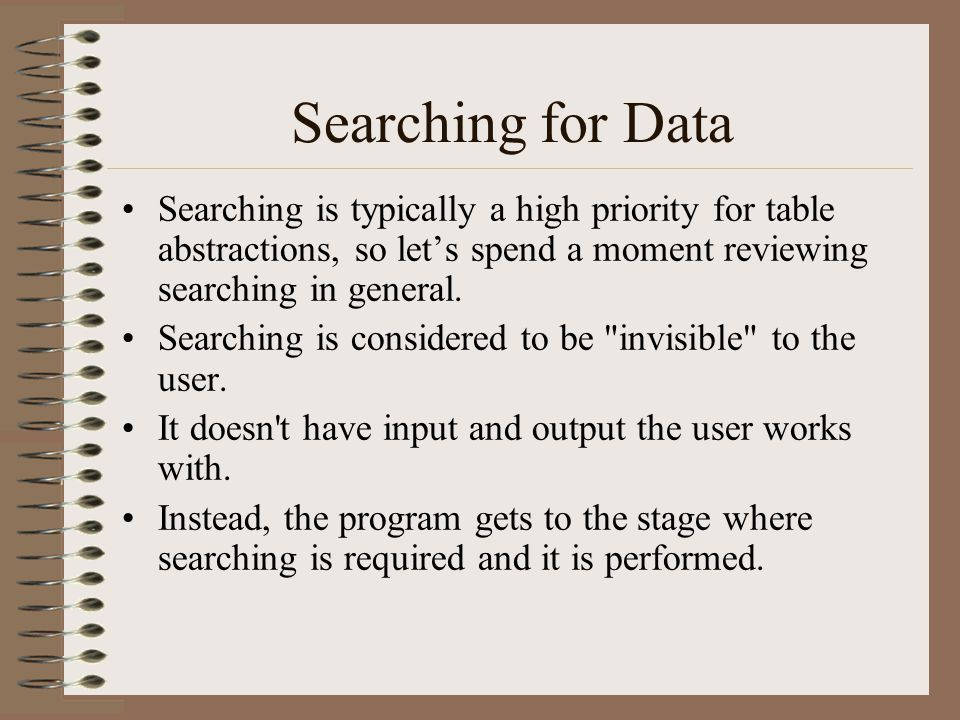 Searching for Data Searching is typically a high priority for table abstractions, so let's spend a moment reviewing searching in general.