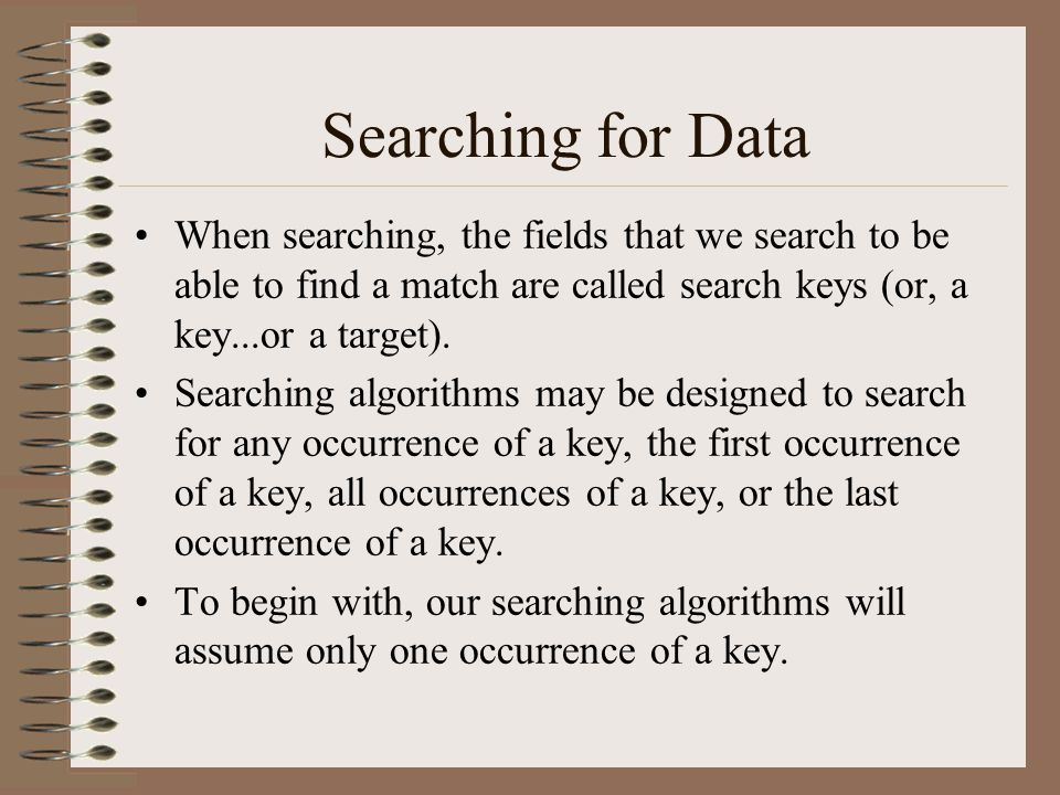 Searching for Data When searching, the fields that we search to be able to find a match are called search keys (or, a key...or a target).