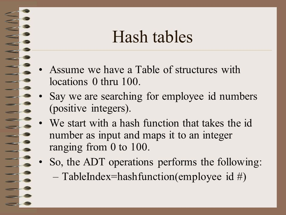 Hash tables Assume we have a Table of structures with locations 0 thru 100. Say we are searching for employee id numbers (positive integers).