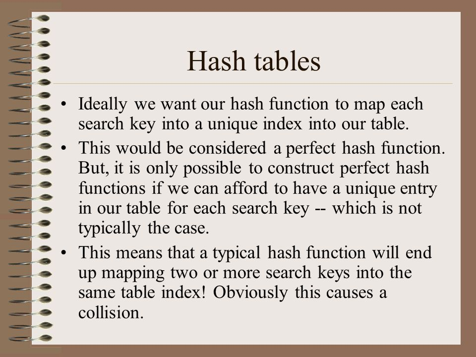 Hash tables Ideally we want our hash function to map each search key into a unique index into our table.