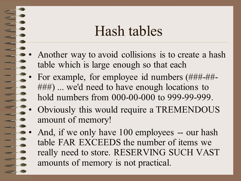 Hash tables Another way to avoid collisions is to create a hash table which is large enough so that each.