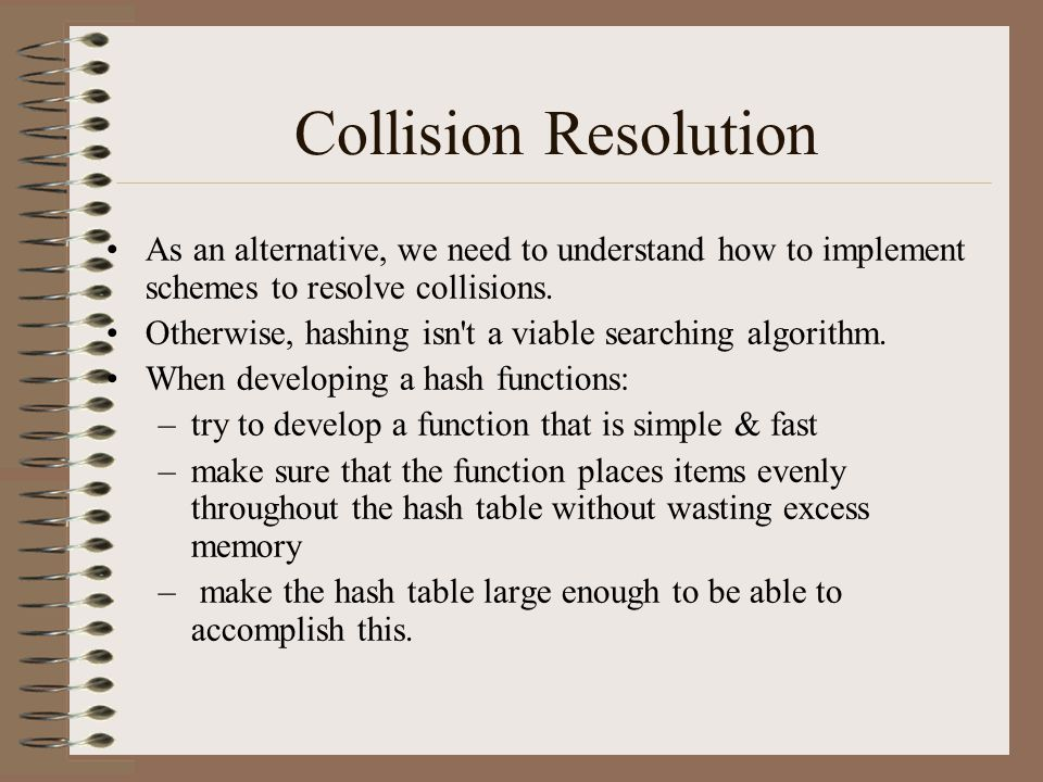 Collision Resolution As an alternative, we need to understand how to implement schemes to resolve collisions.