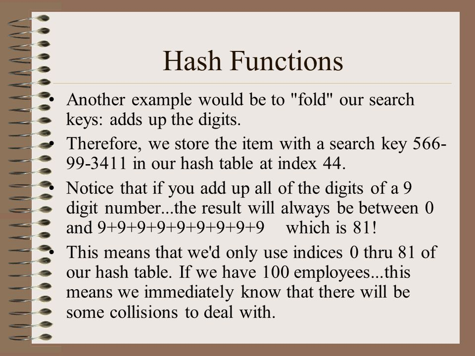Hash Functions Another example would be to fold our search keys: adds up the digits.