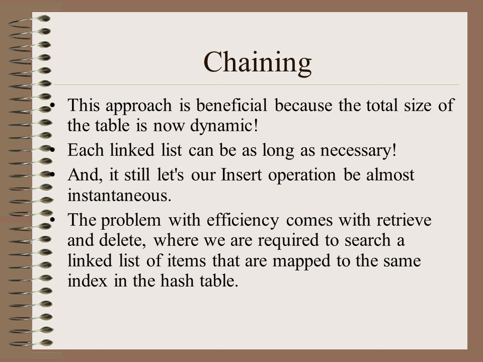 Chaining This approach is beneficial because the total size of the table is now dynamic! Each linked list can be as long as necessary!