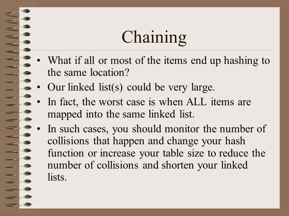 Chaining What if all or most of the items end up hashing to the same location Our linked list(s) could be very large.