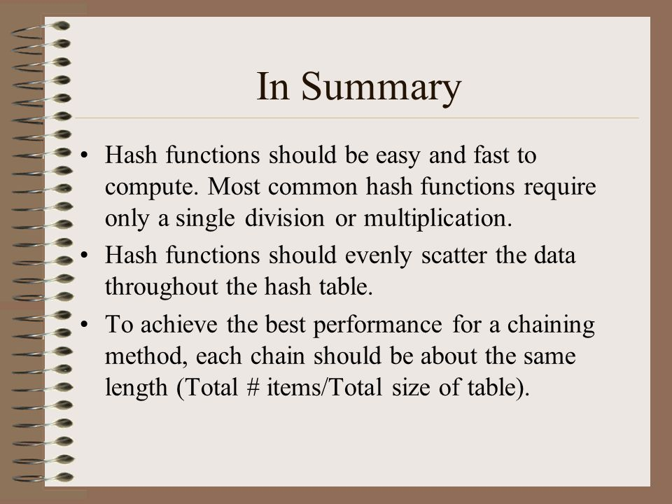 In Summary Hash functions should be easy and fast to compute. Most common hash functions require only a single division or multiplication.
