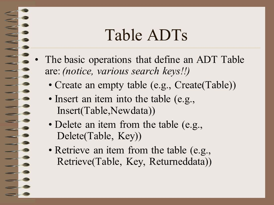 Table ADTs The basic operations that define an ADT Table are: (notice, various search keys!!) • Create an empty table (e.g., Create(Table))