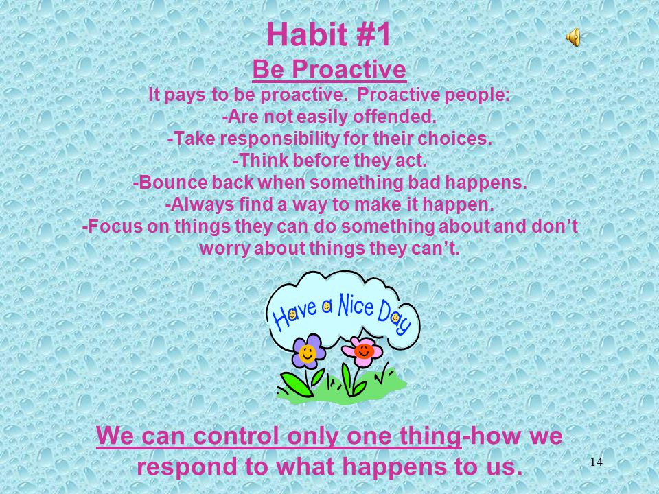 Habit #1 Be Proactive It pays to be proactive