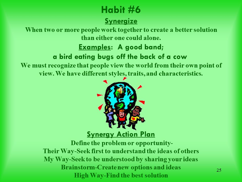 Habit #6 Synergize When two or more people work together to create a better solution than either one could alone.
