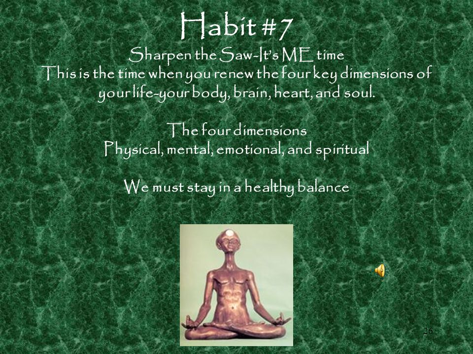 Habit #7 Sharpen the Saw-It's ME time This is the time when you renew the four key dimensions of your life-your body, brain, heart, and soul.