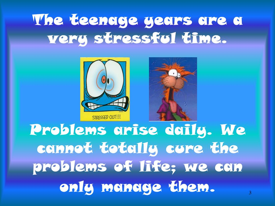 The teenage years are a very stressful time. Problems arise daily