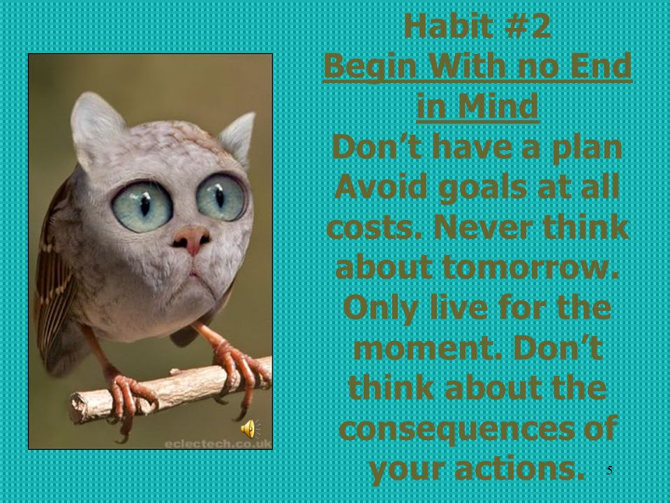 Habit #2 Begin With no End in Mind Don't have a plan Avoid goals at all costs.