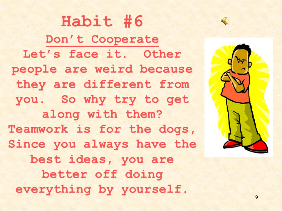 Habit #6 Don't Cooperate Let's face it
