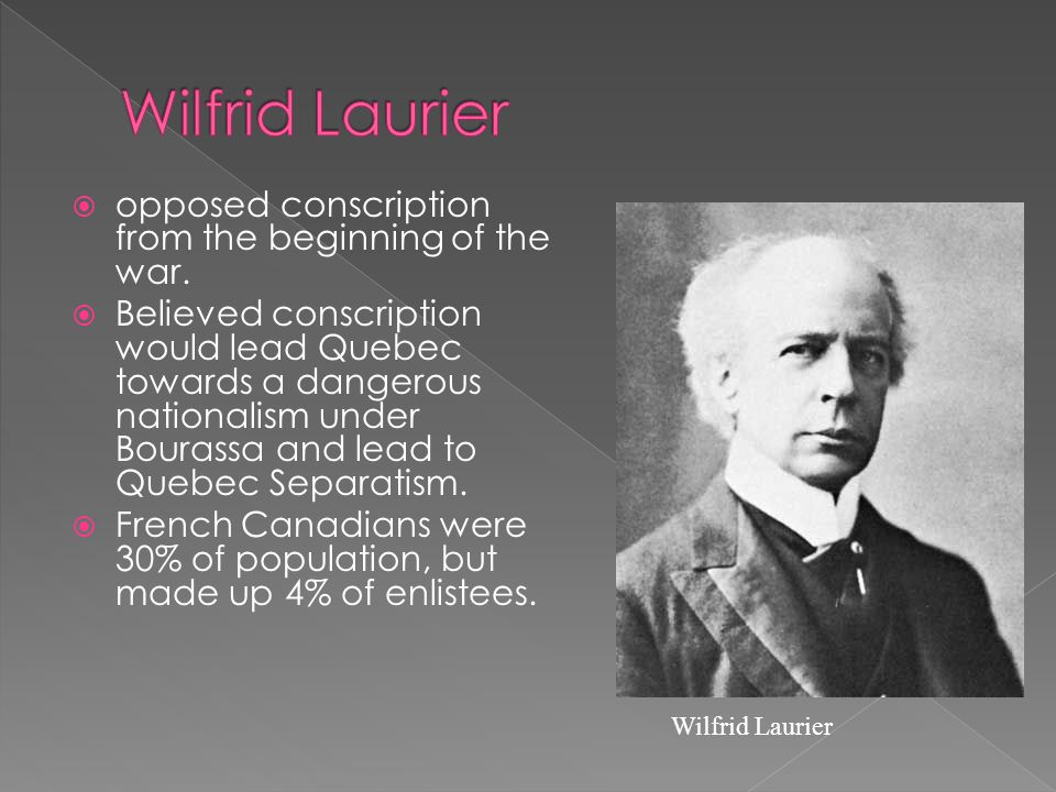 Wilfrid Laurier opposed conscription from the beginning of the war.