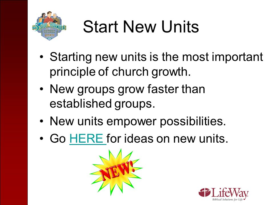 Start New Units Starting new units is the most important principle of church growth. New groups grow faster than established groups.