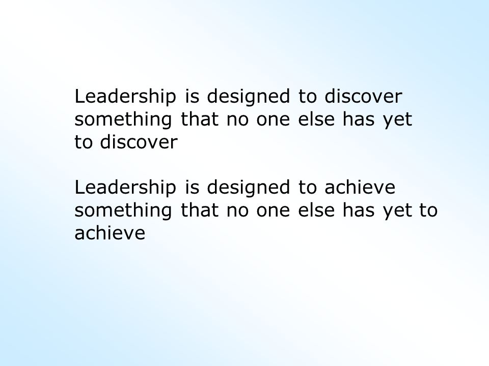 Leadership is designed to discover something that no one else has yet