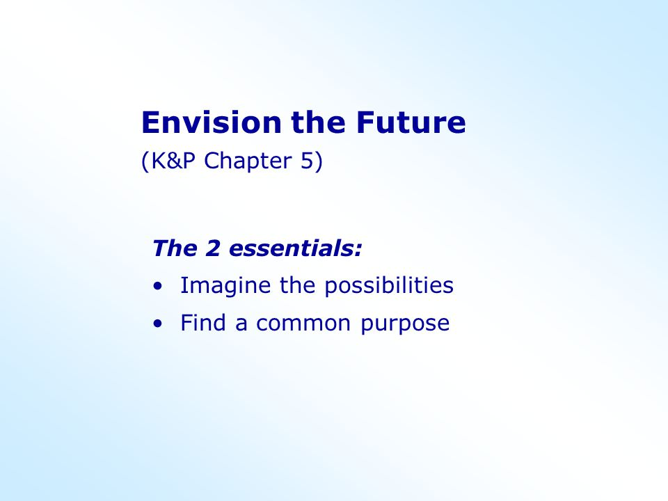 Envision the Future (K&P Chapter 5) The 2 essentials: