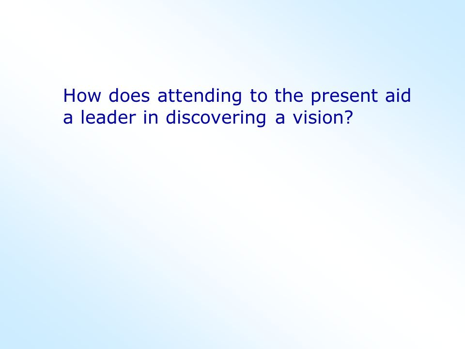How does attending to the present aid a leader in discovering a vision