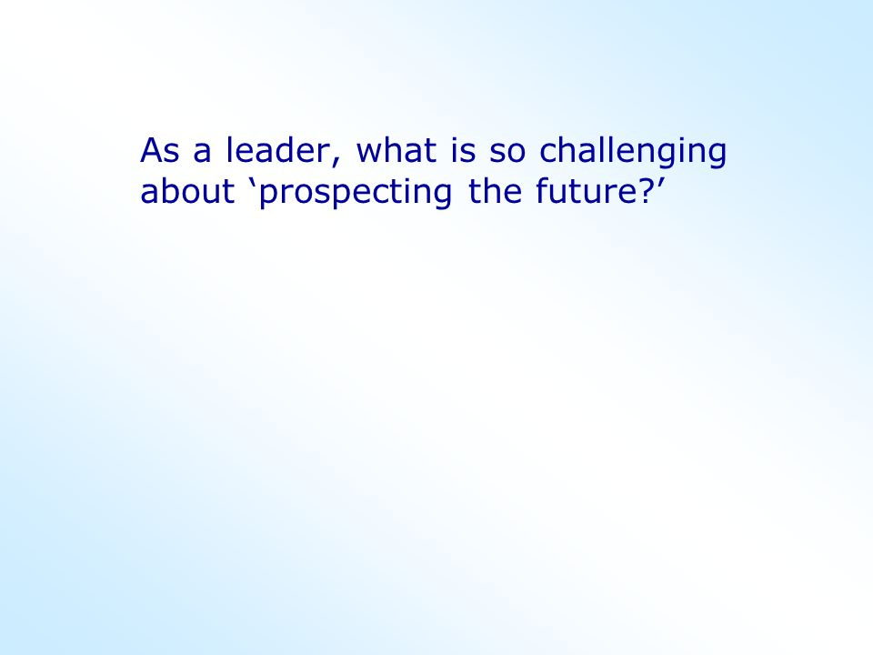 As a leader, what is so challenging about 'prospecting the future '