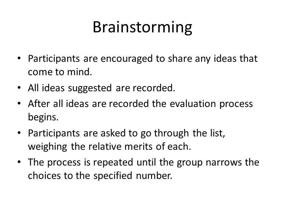Brainstorming Participants are encouraged to share any ideas that come to mind. All ideas suggested are recorded.