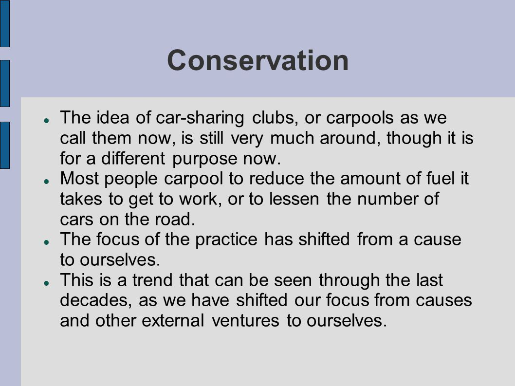 Conservation The idea of car-sharing clubs, or carpools as we call them now, is still very much around, though it is for a different purpose now.