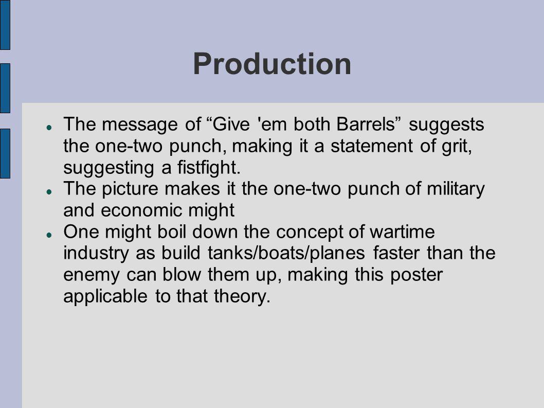 Production The message of Give em both Barrels suggests the one-two punch, making it a statement of grit, suggesting a fistfight.