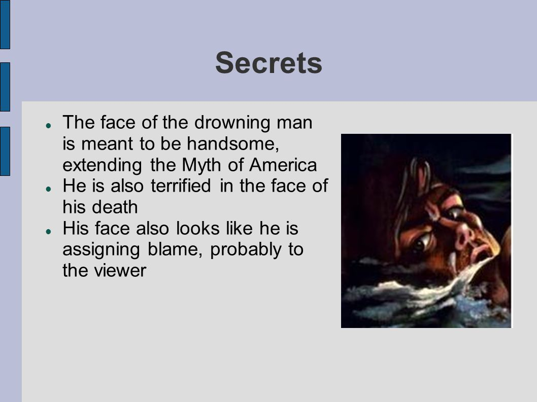 Secrets The face of the drowning man is meant to be handsome, extending the Myth of America. He is also terrified in the face of his death.