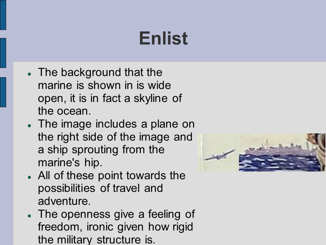 Enlist The background that the marine is shown in is wide open, it is in fact a skyline of the ocean.