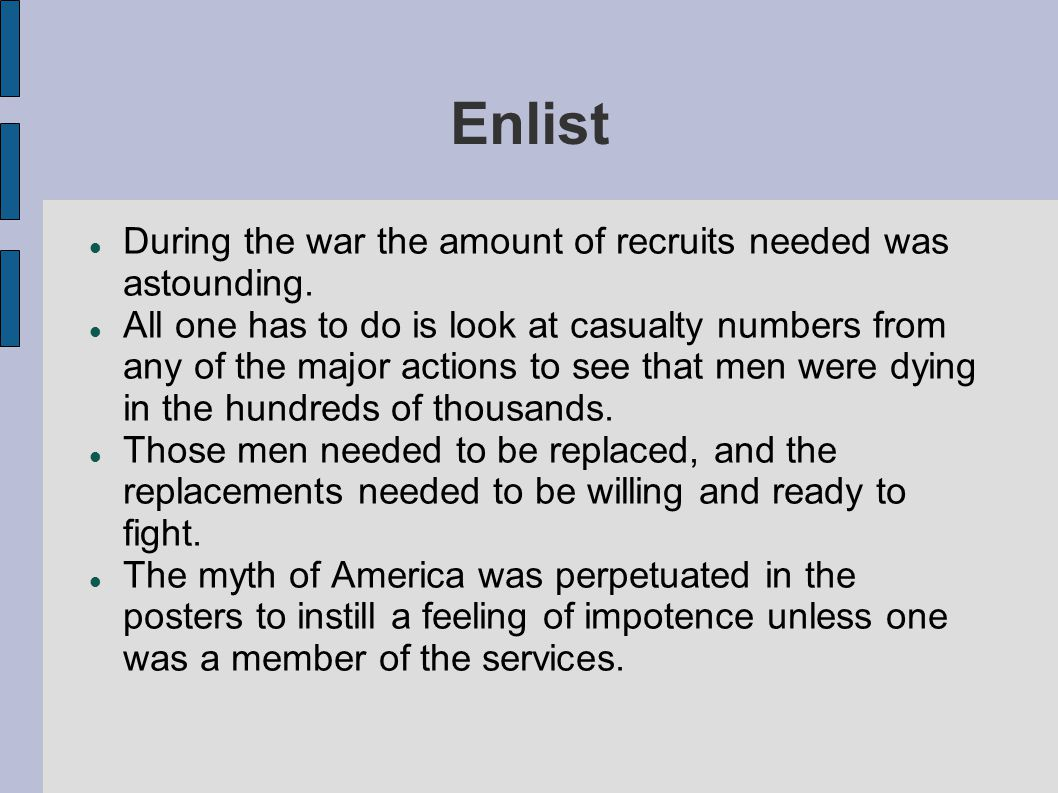 Enlist During the war the amount of recruits needed was astounding.