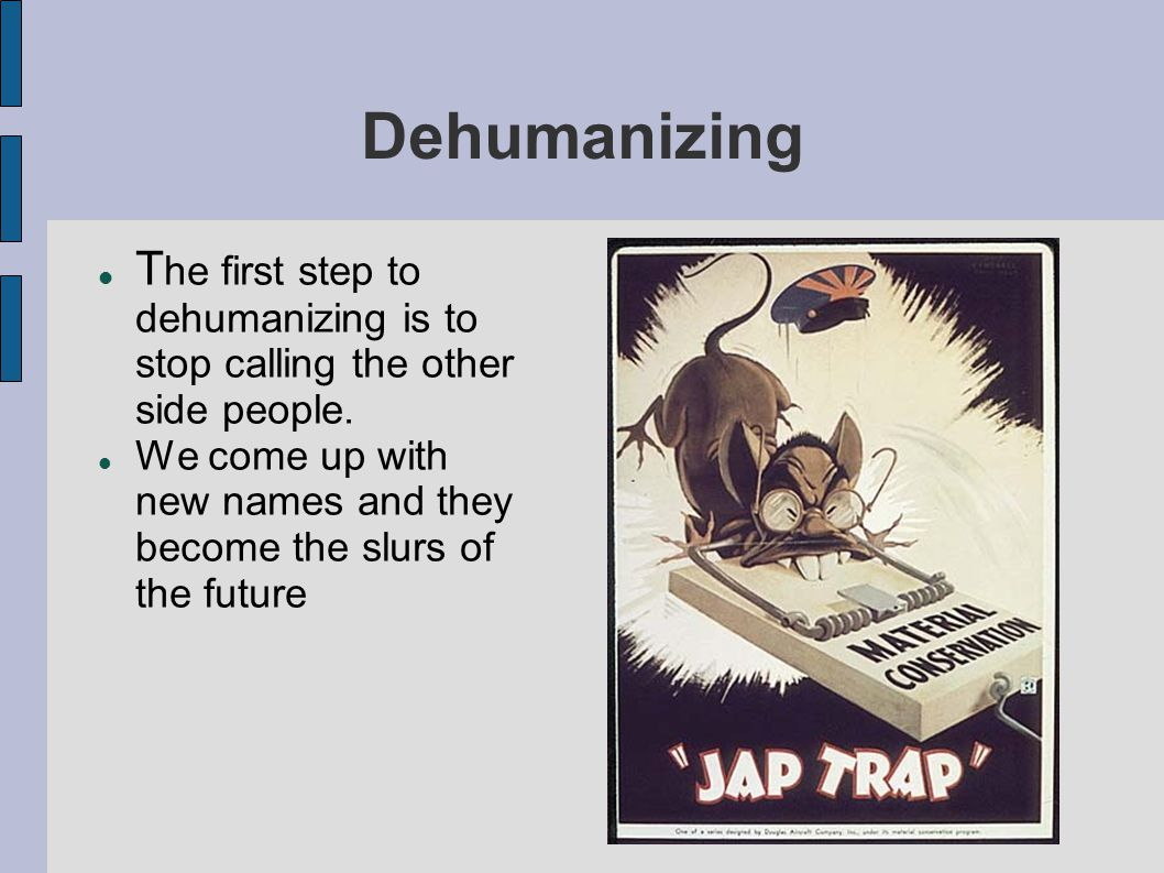 Dehumanizing The first step to dehumanizing is to stop calling the other side people.