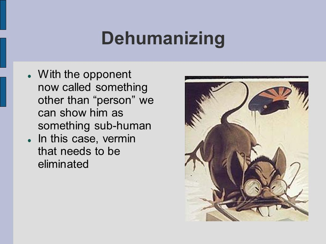 Dehumanizing With the opponent now called something other than person we can show him as something sub-human.