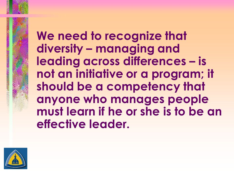 We need to recognize that diversity – managing and leading across differences – is not an initiative or a program; it should be a competency that anyone who manages people must learn if he or she is to be an effective leader.