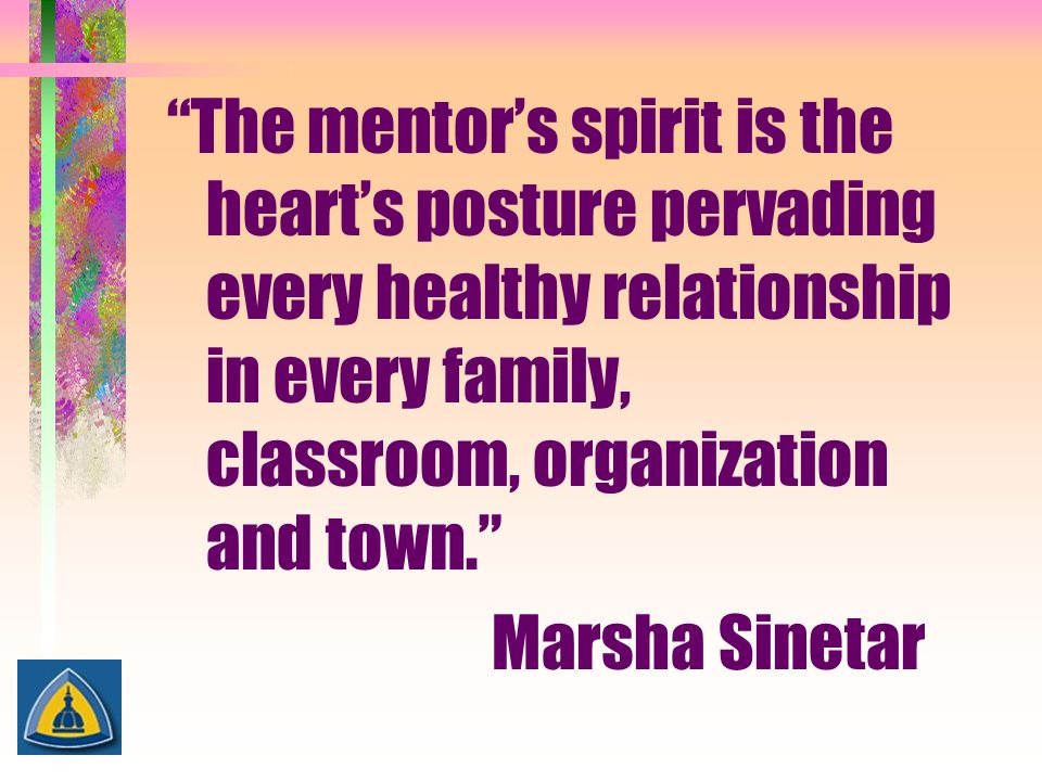 The mentor's spirit is the heart's posture pervading every healthy relationship in every family, classroom, organization and town.