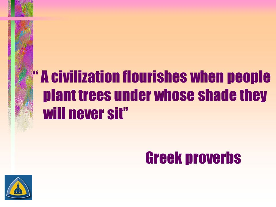 A civilization flourishes when people plant trees under whose shade they will never sit Greek proverbs