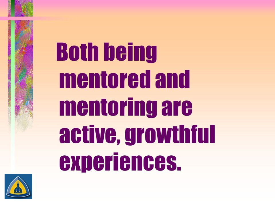 Both being mentored and mentoring are active, growthful experiences.
