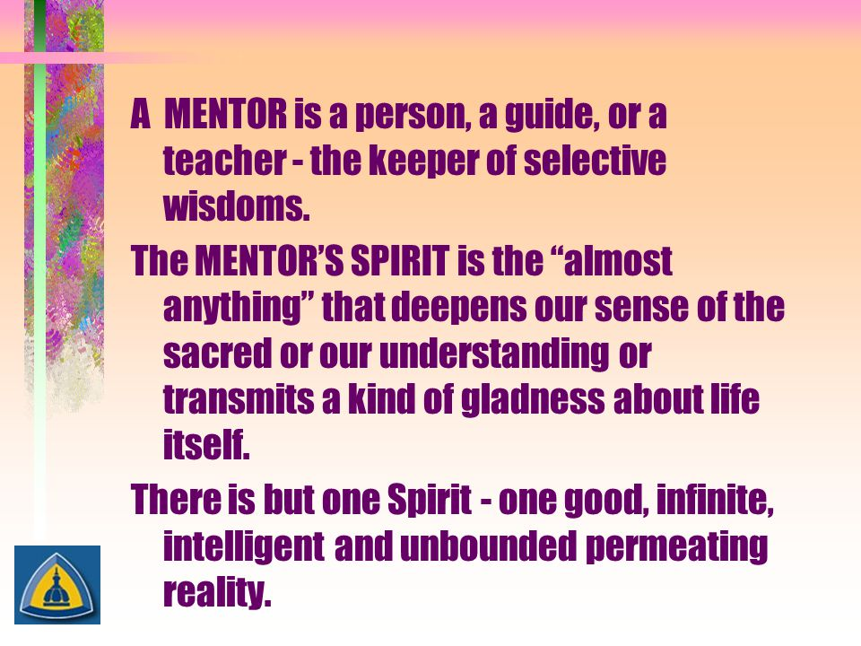 A MENTOR is a person, a guide, or a teacher - the keeper of selective wisdoms.