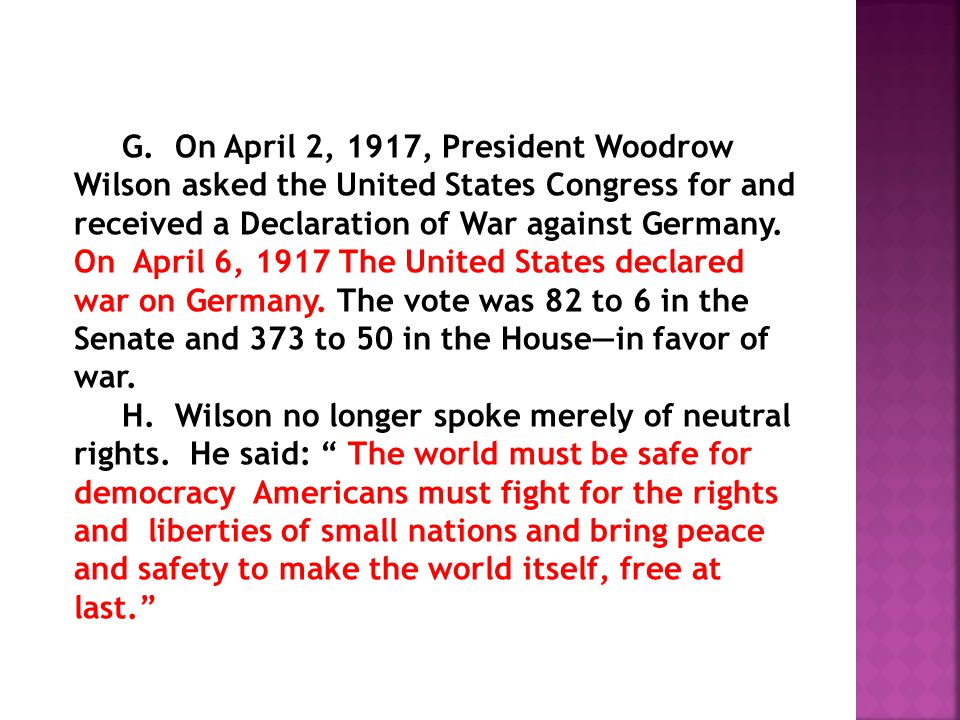 G. On April 2, 1917, President Woodrow Wilson asked the United States Congress for and received a Declaration of War against Germany. On April 6, 1917 The United States declared war on Germany. The vote was 82 to 6 in the Senate and 373 to 50 in the House—in favor of war.