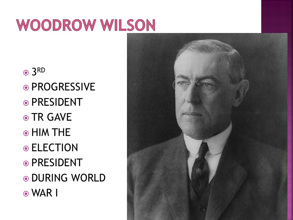 Woodrow Wilson 3RD PROGRESSIVE PRESIDENT TR GAVE HIM THE ELECTION