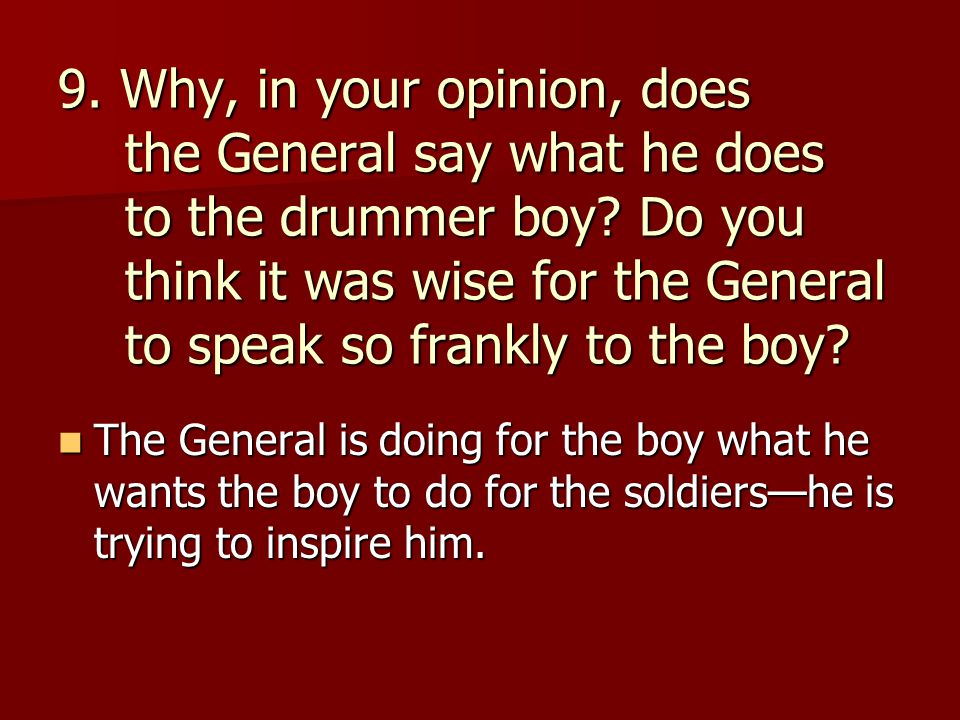 9. Why, in your opinion, does the General say what he does to the drummer boy Do you think it was wise for the General to speak so frankly to the boy