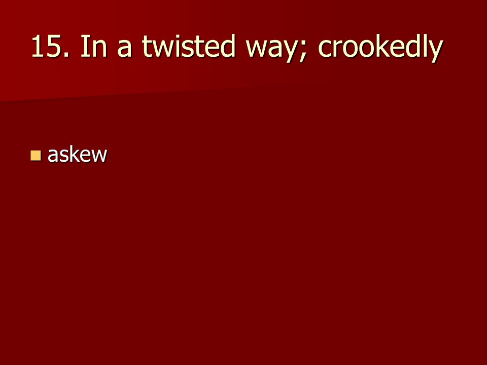 15. In a twisted way; crookedly