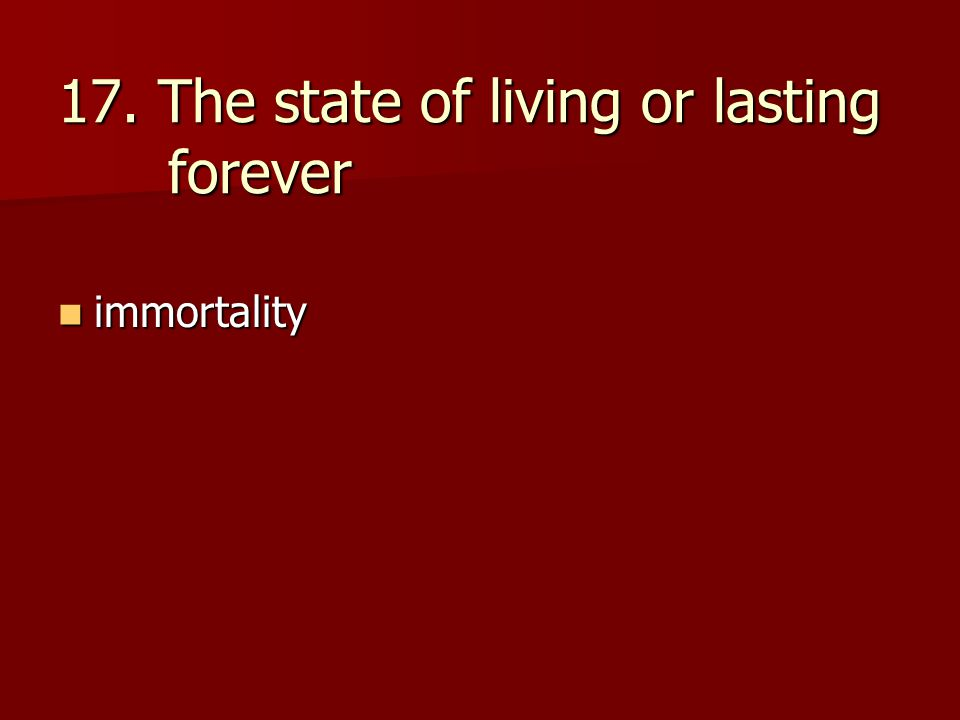 17. The state of living or lasting forever