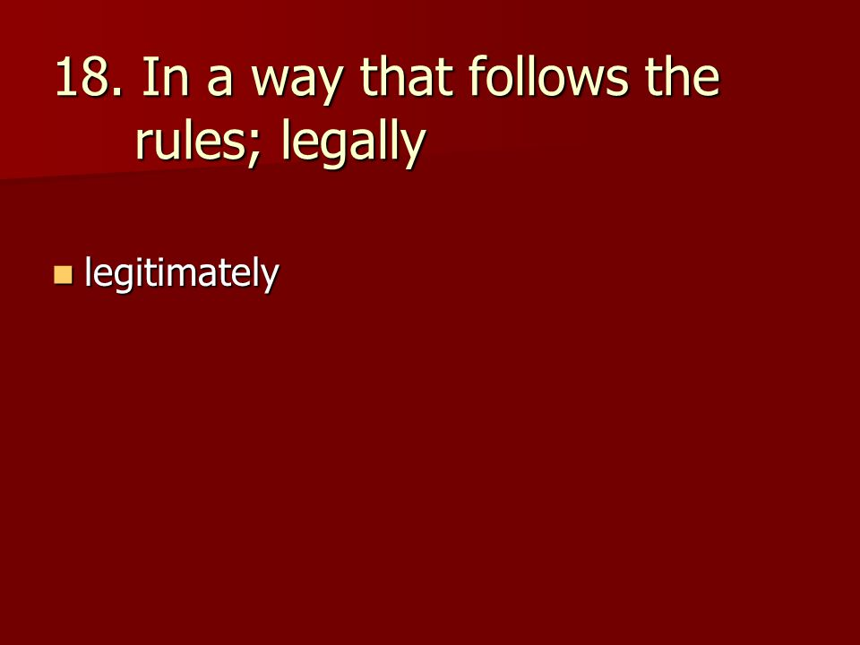 18. In a way that follows the rules; legally