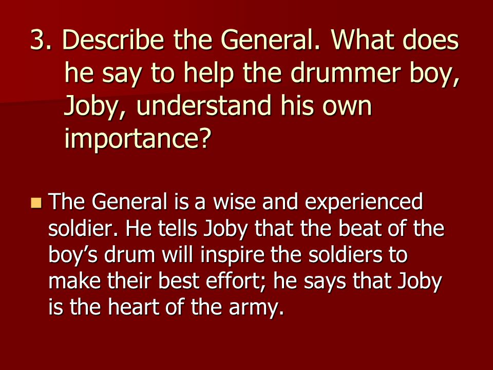 3. Describe the General. What does he say to help the drummer boy, Joby, understand his own importance