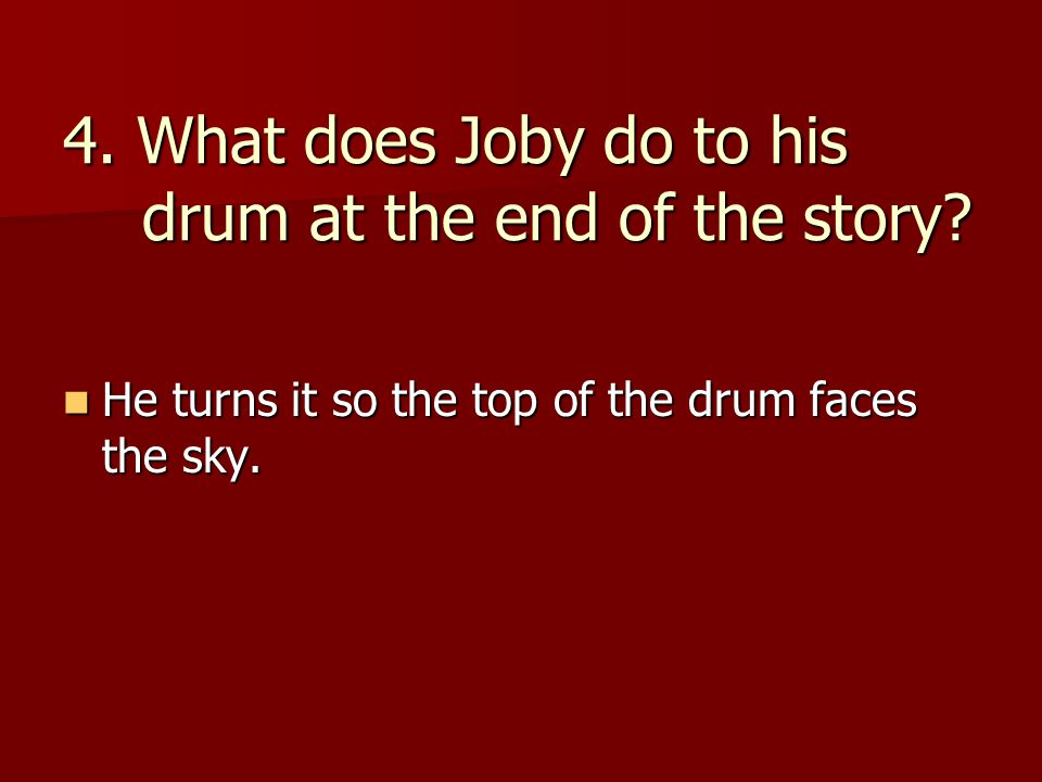 4. What does Joby do to his drum at the end of the story