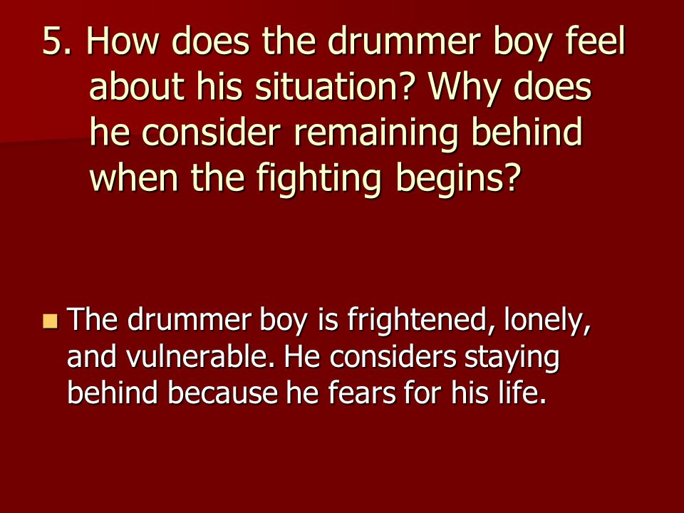 5. How does the drummer boy feel about his situation