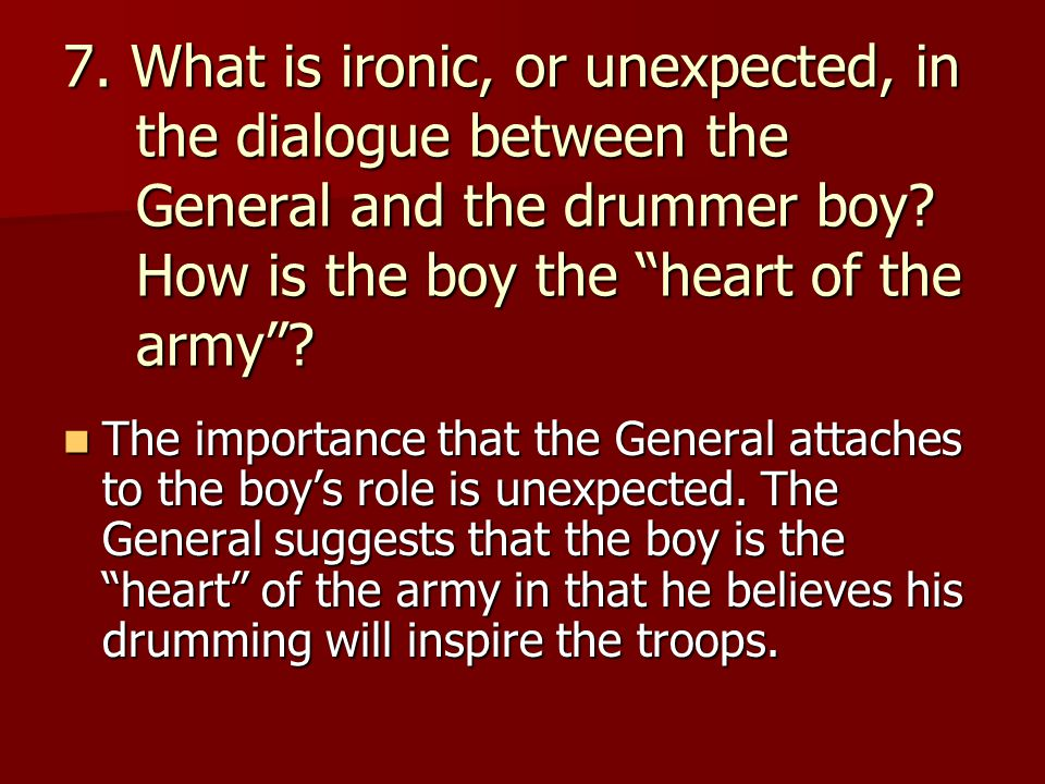 7. What is ironic, or unexpected, in the dialogue between the General and the drummer boy How is the boy the heart of the army