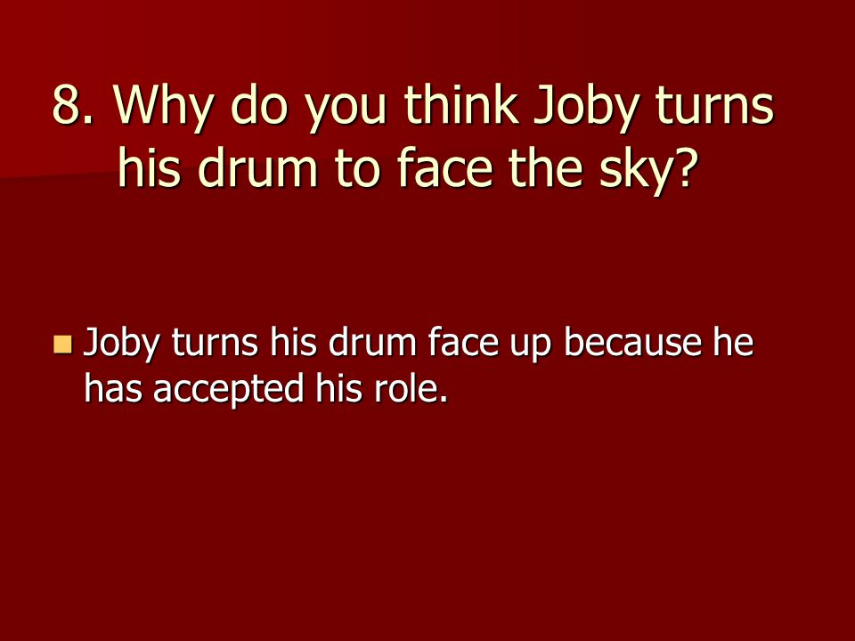 8. Why do you think Joby turns his drum to face the sky